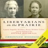 Libertarians on the Prairie: Laura Ingalls Wilder, Rose Wilder Lane, and the Making of the Little House Books (Unabridged)