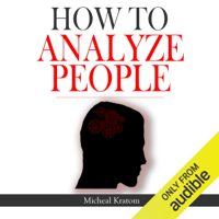 Micheal Kratom - How to Analyze People: Human Psychology Read People Instantly, Read Body Language and Know What People Want, How to Read Minds (Unabridged) artwork