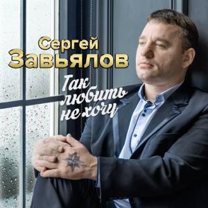 Сергей Завьялов - Так любить не хочу