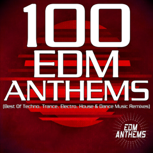 Various Artists - 100 EDM Anthems (Best of Techno, Trance, Electro, House & Dance Music Remixes)