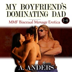 My Boyfriend's Dominating Dad 1-4 (MMF Bisexual Menage Erotica)