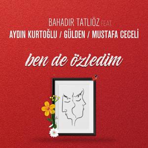 Bahadır Tatlıöz - Ben de Özledim feat. Aydın Kurtoğlu, Gülden & Mustafa Ceceli