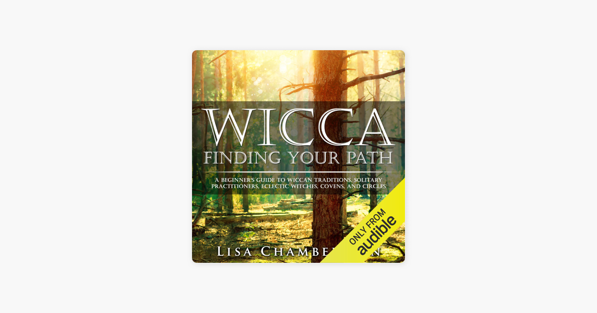 Wicca: Finding Your Path: A Beginner's Guide to Wiccan Traditions,  Solitary Practitioners, Eclectic Witches, Covens, and Circles (Unabridged)