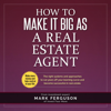 How to Make It Big as a Real Estate Agent: The Right Systems and Approaches to Cut Years Off Your Learning Curve and Become Successful in Real Estate (Unabridged) - Mark Ferguson