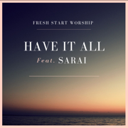 Have It All (feat. Sarai) - Fresh Start Worship - Fresh Start Worship
