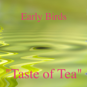 "Early Birds - ""Taste of Tea"""