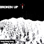 BROKEN UP - Long Long Long