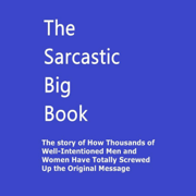 The Sarcastic Big Book: The Story of How Thousands of Well-Intentioned Men and Women Have Totally Screwed Up the Original Message (Unabridged)