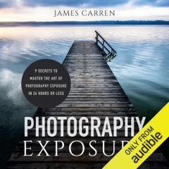 Photography Exposure: 9 Secrets to Master the Art of Photography Exposure in 24h or Less (Unabridged)