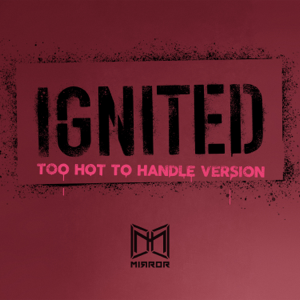 Mirror - IGNITED (Too Hot to Handle Version)