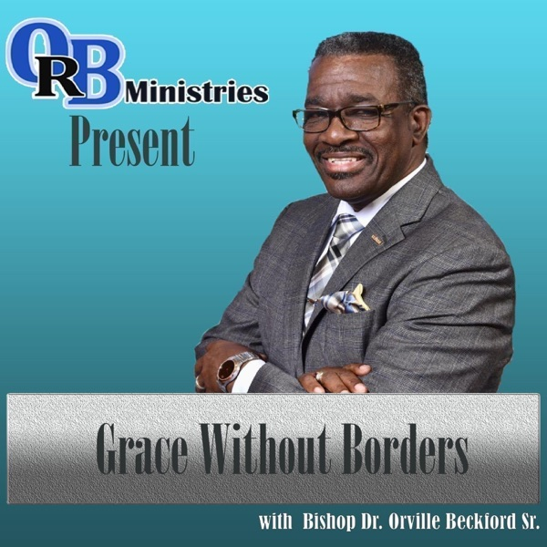 """Orville R. Beckford Ministries Podcast: """"GRACE WITHOUT BORDERS!"""""""