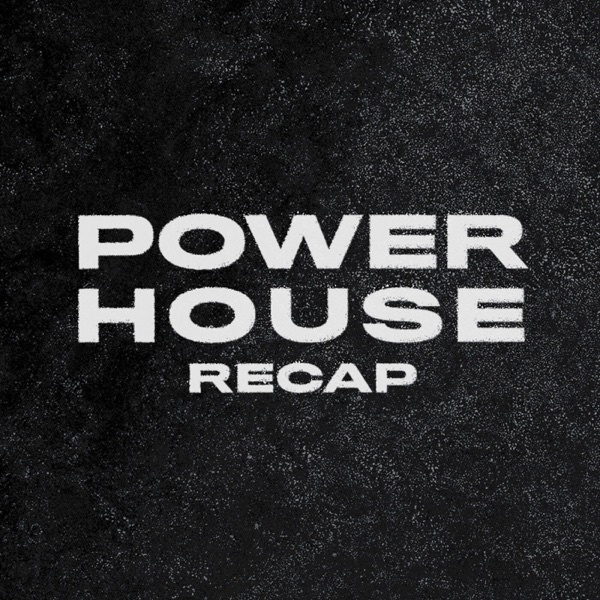 The Powerhouse Recap