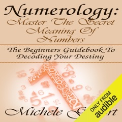 Numerology: Master the Secret Meaning of Numbers: The Beginners Guidebook to Decoding Your Destiny (Unabridged)