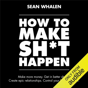 How to Make Sh*t Happen: Make More Money, Get in Better Shape, Create Epic Relationships and Control (Unabridged) - Sean Whalen audiobook, mp3
