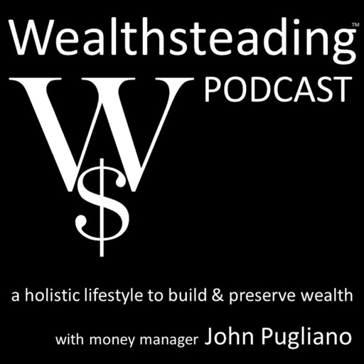 Cover image of WEALTHSTEADING Podcast a holistic lifestyle to build & preserve wealth with money manager John Pugliano