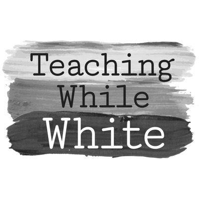 Teaching While White Podcast