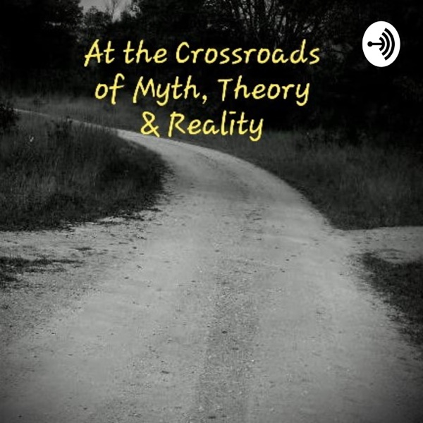 At the Crossroads of Myth, Theory & Reality