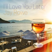 Jay Rowe - I'll Love You Later