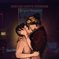 Целуешь прощаешь (Record Mix) - NEBEZAO - АНДРЕЙ ЛЕНИЦКИЙ