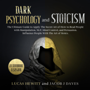 Dark Psychology and Stoicism: The Ultimate Guide to Apply the Secret Art of How to Read People with Manipulation, NLP, Mind Control, and Persuasion. Influence People with the Art of Stoics (Unabridged)