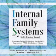 Internal Family Systems Skills Training Manual: Trauma-Informed Treatment for Anxiety, Depression, PTSD & Substance Abuse (Unabridged)