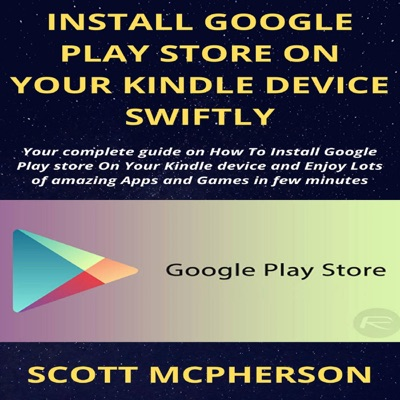 Install Google Play Store on Your Kindle Device Swiftly: Your Complete Guide on How to Install Google Play Store on Your Kindle Device and Enjoy Lots of Amazing Apps and Games in Few Minutes (Unabridged)