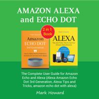 Mark Howard - Amazon Alexa and Echo Dot: The Complete User Guide for Amazon Echo and Alexa (Alexa Amazon Echo Dot 3rd Generation, Alexa Tips and Tricks, Amazon Echo Dot with Alexa) (Unabridged) artwork