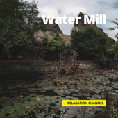 Water Mill - Relaxation Channel, Water Sounds, Nature Sounds & Rain Sounds - Relaxation Channel, Water Sounds, Nature Sounds & Rain Sounds