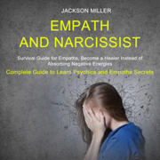 Empath and Narcissist: Survival Guide for Empaths, Become a Healer Instead of Absorbing Negative Energies: Complete Guide to Learn Psychics and Empaths Secrets (Unabridged)