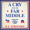 P. J. O'Rourke - A Cry from the Far Middle: Dispatches from a Divided Land  artwork