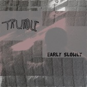 Trundle - Early Slowly