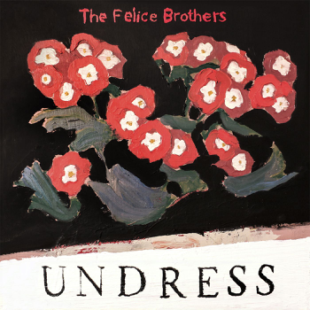 Undress The Felice Brothers album songs, reviews, credits