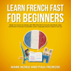 Mark Noble & Paul Frobose - Learn French Fast for Beginners: Master Your French Vocabulary with 1,000 of the Most Commonly Used Words, Verbs and Phrases in Everyday Conversation. Level 1 Language Lessons to Listen in Your Car  (Unabridged) Grafik