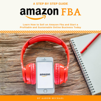 Amazon FBA: Learn How to Sell on Amazon FBA and Start a Profitable and Sustainable Online Business Today (Unabridged)