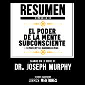 Resumen Extendido: El Poder De La Mente Subconsciente (The Power Of Your Subconscious Mind) - Basado En El Libro Del Dr. Joseph Murphy