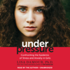 Lisa Damour, Ph.D. - Under Pressure: Confronting the Epidemic of Stress and Anxiety in Girls (Unabridged)  artwork