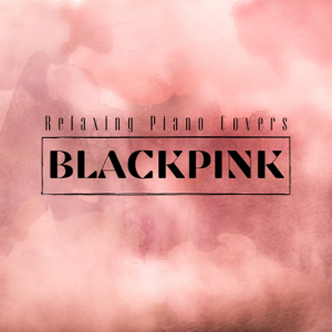Relaxing BGM Project - Blackpink: Relaxing Piano Covers