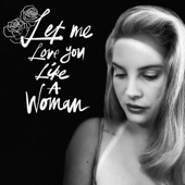 Let Me Love You Like A Woman - Lana Del Rey
