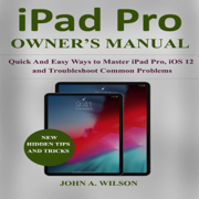 iPad Pro Owner's  Manual: Quick and Easy Ways to Master iPad Pro, iOS 12 and Troubleshoot Common Problems (Unabridged)