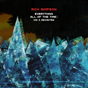 Rick Simpson - Everything All of the Time: Kid A Revisited feat. Dave Whitford, James Allsopp, Will Glaser & Tori Freestone