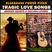 Bluegrass Power Picks - Tragic Love Songs (Broken Hearts & Jealous Lovers)