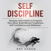 Ray Vaden - Self-Discipline: Develop Daily Habits to Program Your Mind, Build Mental Toughness, Self-Confidence and Willpower (Unabridged)  artwork