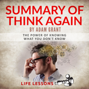 Summary of Think Again by Adam Grant: The Power of Knowing What You Don't Know (Unabridged)
