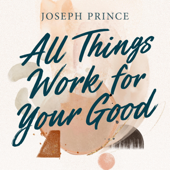 All Things Work For Your Good Joseph Prince - Joseph Prince