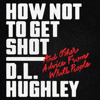 D. L. Hughley & Doug Moe - How Not to Get Shot: And Other Advice from White People (Unabridged)  artwork