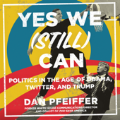 Yes We (Still) Can: Politics in the Age of Obama, Twitter, and Trump (Unabridged) - Dan Pfeiffer Cover Art