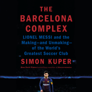 The Barcelona Complex: Lionel Messi and the Making--and Unmaking--of the World's Greatest Soccer Club (Unabridged)