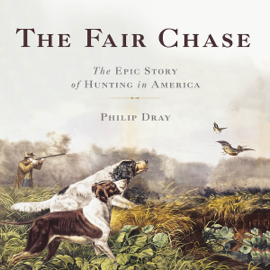 The Fair Chase: The Epic Story of Hunting in America (Unabridged) audiobook