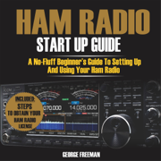 Ham Radio Start Up Guide: A No-Fluff Beginner's Guide to Setting Up and Using Your Ham Radio (Unabridged)