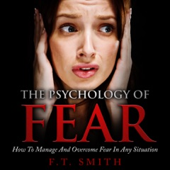 The Psychology of Fear: How to Manage and Overcome Fear in Any Situation (Unabridged)